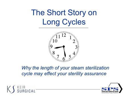 1 The Short Story on Long Cycles Why the length of your steam sterilization cycle may effect your sterility assurance.