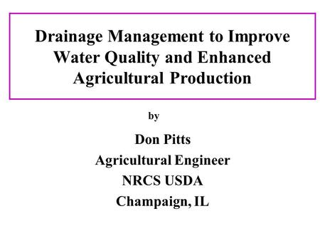 Drainage Management to Improve Water Quality and Enhanced Agricultural Production Don Pitts Agricultural Engineer NRCS USDA Champaign, IL by.