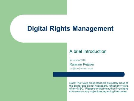 Digital Rights Management A brief introduction November 2010 Rajaram Pejaver Note: The views presented here are solely those of the author.