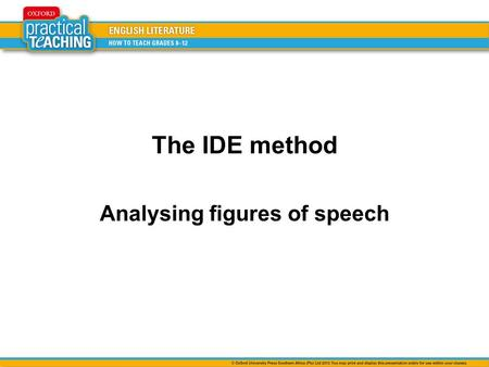The IDE method Analysing figures of speech. IDENTIFY, DESCRIBE AND EXPLAIN Identify the figure of speech. Describe what is being compared to what (for.