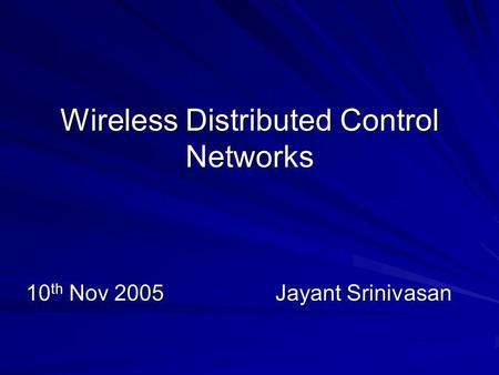 Wireless Distributed Control Networks 10 th Nov 2005Jayant Srinivasan.