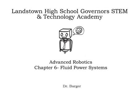 Landstown High School Governors STEM & Technology Academy Advanced Robotics Chapter 6- Fluid Power Systems Dr. Barger.