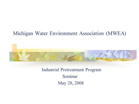 Michigan Water Environment Association (MWEA) Industrial Pretreatment Program Seminar May 28, 2008.