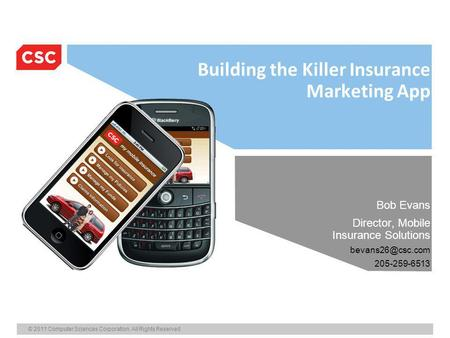 © 2011 Computer Sciences Corporation. All Rights Reserved. Building the Killer Insurance Marketing App Bob Evans Director, Mobile Insurance Solutions