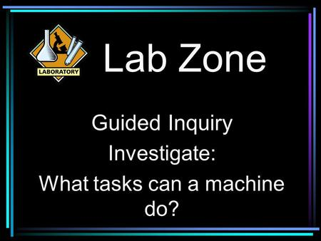 Lab Zone Guided Inquiry Investigate: What tasks can a machine do?