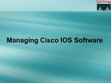 Managing Cisco IOS Software. Overview The router boot sequence Locating IOS software The configuration register Recovering Passwords Backing Up the Cisco.