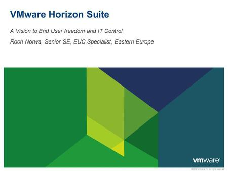 © 2012 VMware Inc. All rights reserved VMware Horizon Suite A Vision to End User freedom and IT Control Roch Norwa, Senior SE, EUC Specialist, Eastern.