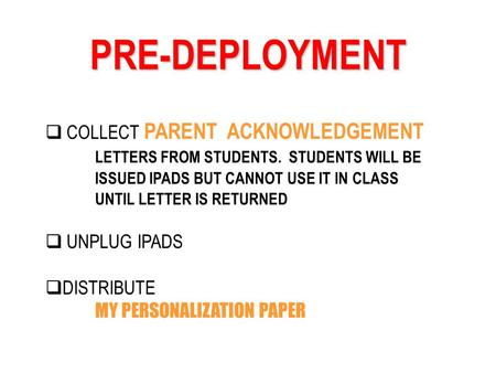 PRE-DEPLOYMENT COLLECT PARENT ACKNOWLEDGEMENT LETTERS FROM STUDENTS. STUDENTS WILL BE ISSUED IPADS BUT CANNOT USE IT IN CLASS UNTIL LETTER IS RETURNED.