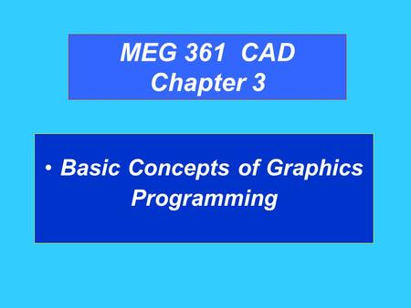 MEG 361 CAD Chapter 3 Basic Concepts of Graphics Programming.