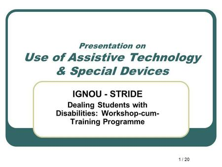 1 / 20 Presentation on Use of Assistive Technology & Special Devices IGNOU - STRIDE Dealing Students with Disabilities: Workshop-cum- Training Programme.