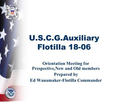 U.S.C.G.Auxiliary Flotilla 18-06 Orientation Meeting for Prespective,New and Old members Prepared by Ed Wanamaker-Flotilla Commander.