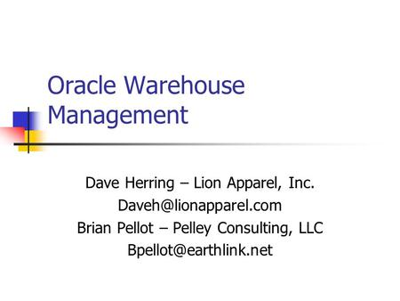 Oracle Warehouse Management Dave Herring – Lion Apparel, Inc. Brian Pellot – Pelley Consulting, LLC