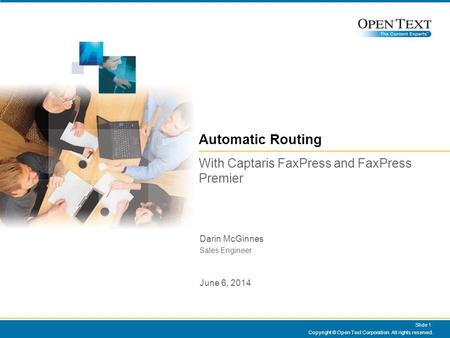 Copyright © Open Text Corporation. All rights reserved. Slide 1 Automatic Routing With Captaris FaxPress and FaxPress Premier Darin McGinnes Sales Engineer.