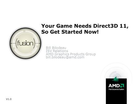 Your Game Needs Direct3D 11, So Get Started Now! Bill Bilodeau ISV Relations AMD Graphics Products Group V1.0.