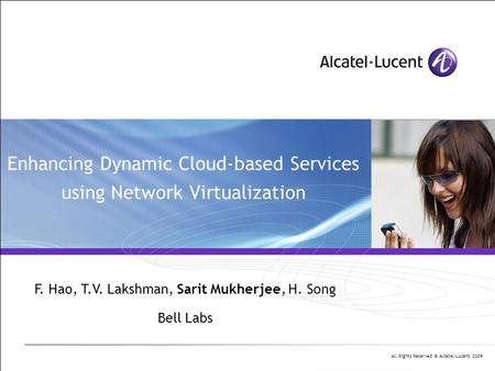 All Rights Reserved © Alcatel-Lucent 2009 Enhancing Dynamic Cloud-based Services using Network Virtualization F. Hao, T.V. Lakshman, Sarit Mukherjee, H.