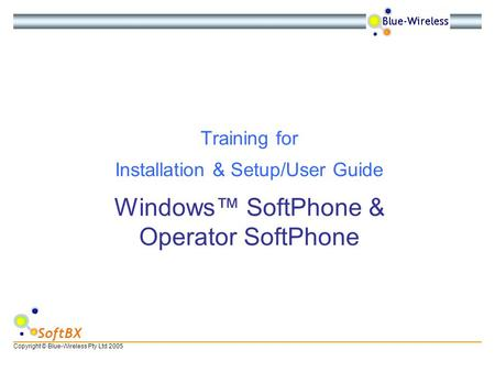 Copyright © Blue-Wireless Pty Ltd 2005 SoftBX Windows SoftPhone & Operator SoftPhone Training for Installation & Setup/User Guide.