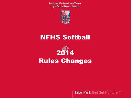 Take Part. Get Set For Life. National Federation of State High School Associations NFHS Softball 2014 Rules Changes.