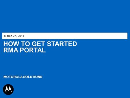 March 27, 2014 How to get started RMA Portal MOTOROLA SOLUTIONS 1.