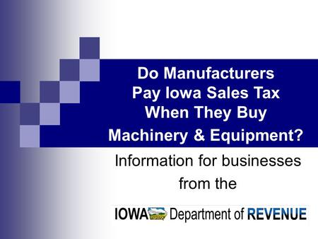 Information for businesses from the Do Manufacturers Pay Iowa Sales Tax When They Buy Machinery & Equipment?
