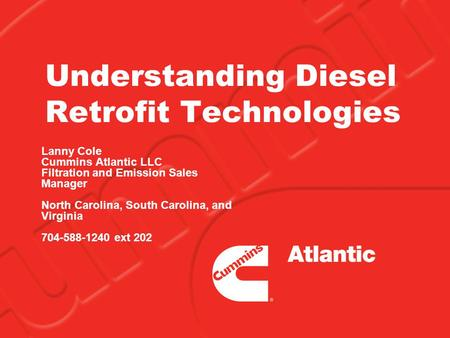 Understanding Diesel Retrofit Technologies Lanny Cole Cummins Atlantic LLC Filtration and Emission Sales Manager North Carolina, South Carolina, and Virginia.