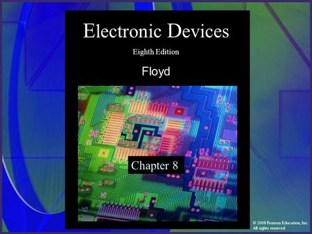 © 2008 Pearson Education, Inc. All rights reserved E lectronic D evices Eighth Edition Floyd Chapter 8.