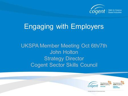 Engaging with Employers UKSPA Member Meeting Oct 6th/7th John Holton Strategy Director Cogent Sector Skills Council.