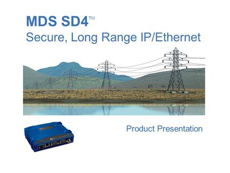 MDS SD4 TM Secure, Long Range IP/Ethernet August 2007 Product Presentation.