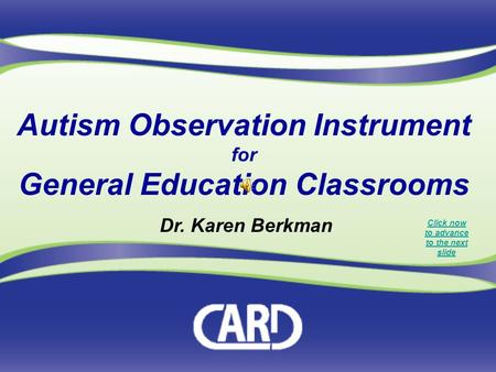Autism Observation Instrument for General Education Classrooms Dr. Karen Berkman Click now to advance to the next slide.