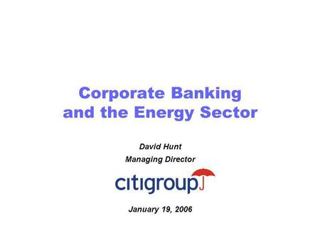Corporate Banking and the Energy Sector David Hunt Managing Director January 19, 2006.