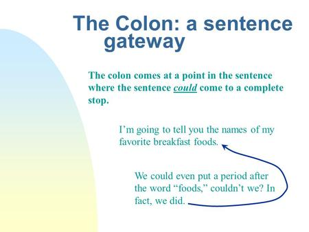 The Colon: a sentence gateway The colon comes at a point in the sentence where the sentence could come to a complete stop. Im going to tell you the names.