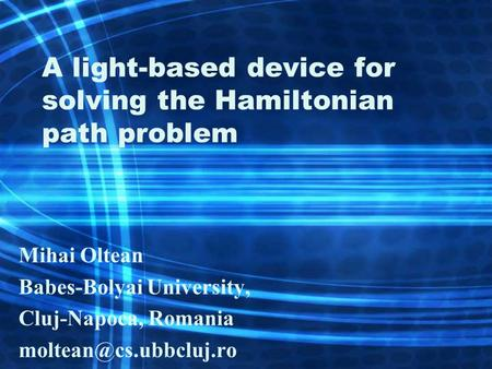 A light-based device for solving the Hamiltonian path problem Mihai Oltean Babes-Bolyai University, Cluj-Napoca, Romania