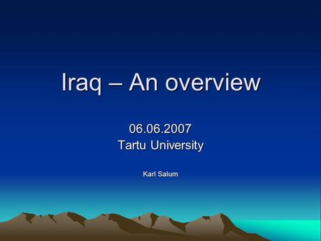 Iraq – An overview 06.06.2007 Tartu University Karl Salum.