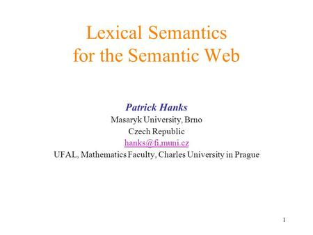 1 Lexical Semantics for the Semantic Web Patrick Hanks Masaryk University, Brno Czech Republic UFAL, Mathematics Faculty, Charles University.
