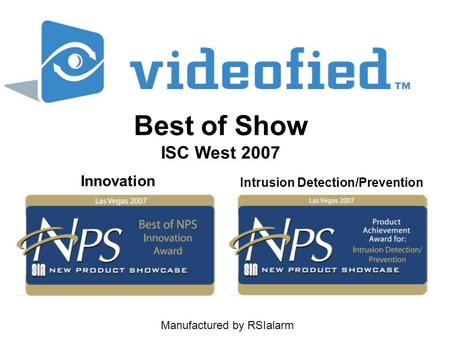 Manufactured by RSIalarm Best of Show ISC West 2007 Intrusion Detection/Prevention Innovation.