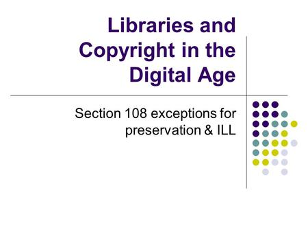 Libraries and Copyright in the Digital Age Section 108 exceptions for preservation & ILL.