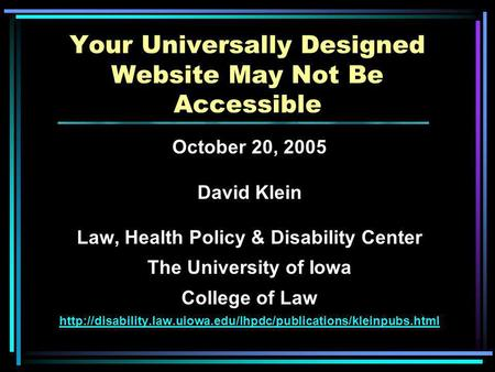 Your Universally Designed Website May Not Be Accessible October 20, 2005 David Klein Law, Health Policy & Disability Center The University of Iowa College.