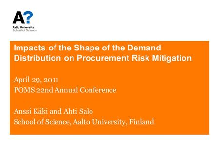 Impacts of the Shape of the Demand Distribution on Procurement Risk Mitigation April 29, 2011 POMS 22nd Annual Conference Anssi Käki and Ahti Salo School.