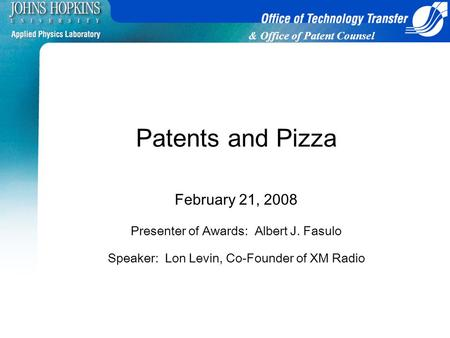 & Office of Patent Counsel Patents and Pizza February 21, 2008 Presenter of Awards: Albert J. Fasulo Speaker: Lon Levin, Co-Founder of XM Radio.