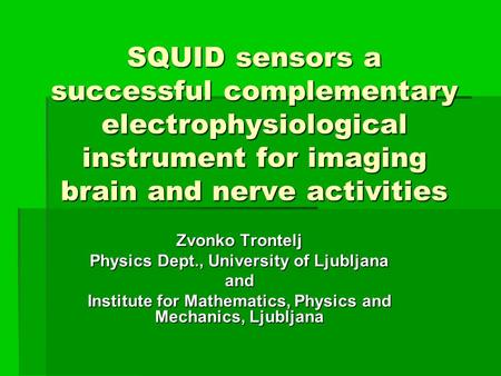 SQUID sensors a successful complementary electrophysiological instrument for imaging brain and nerve activities Zvonko Trontelj Physics Dept., University.