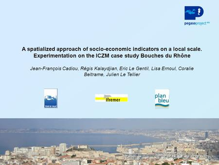1 A spatialized approach of socio-economic indicators on a local scale. Experimentation on the ICZM case study Bouches du Rhône Jean-François Cadiou, Régis.