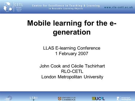 Mobile learning for the e- generation LLAS E-learning Conference 1 February 2007 John Cook and Cécile Tschirhart RLO-CETL London Metropolitan University.
