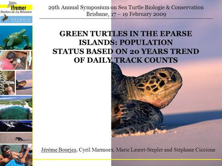 GREEN TURTLES IN THE EPARSE ISLANDS: POPULATION STATUS BASED ON 20 YEARS TREND OF DAILY TRACK COUNTS 29th Annual Symposium on Sea Turtle Biologie & Conservation.