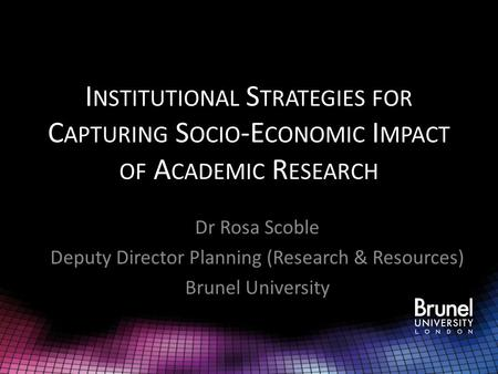 I NSTITUTIONAL S TRATEGIES FOR C APTURING S OCIO -E CONOMIC I MPACT OF A CADEMIC R ESEARCH Dr Rosa Scoble Deputy Director Planning (Research & Resources)
