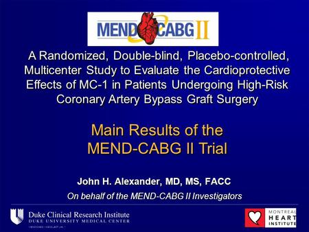MEND-CABG II ACC08 LBCT JHA, 1 John H. Alexander, MD, MS, FACC On behalf of the MEND-CABG II Investigators A Randomized, Double-blind, Placebo-controlled,