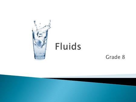 Grade 8. A fluid is anything substance that flows Honey, water, and lava are all fluids – but so are gasses such as oxygen and carbon dioxide We use fluids.