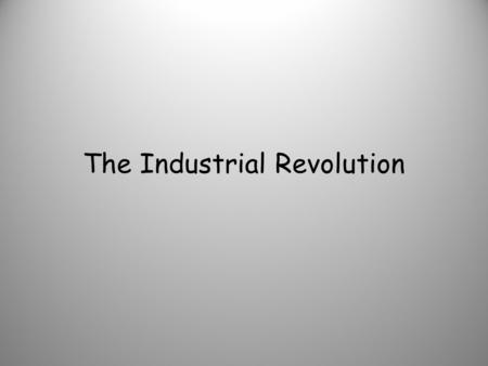 The Industrial Revolution. What was the industrial revolution?