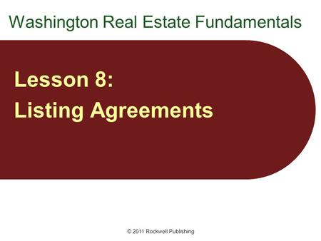 Washington Real Estate Fundamentals Lesson 8: Listing Agreements © 2011 Rockwell Publishing.