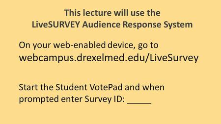 This lecture will use the LiveSURVEY Audience Response System On your web-enabled device, go to webcampus.drexelmed.edu/LiveSurvey Start the Student VotePad.