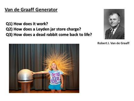 Van de Graaff Generator Robert J. Van de Graaff Q1) How does it work? Q2) How does a Leyden jar store charge? Q3) How does a dead rabbit come back to.