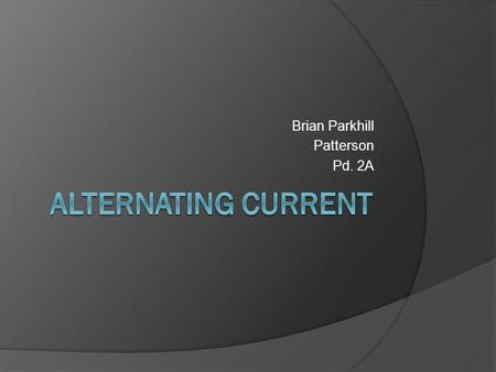Brian Parkhill Patterson Pd. 2A. What is alternating current? An electric current in which the direction of flow of the electrons reverses periodically.
